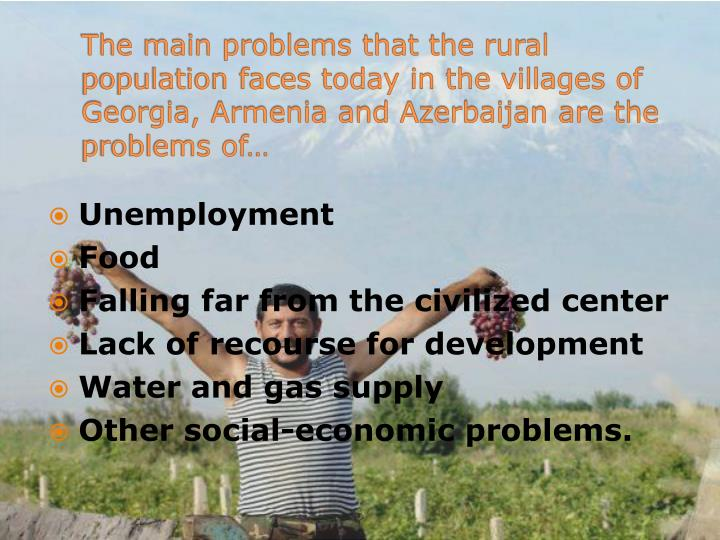 The main problems that the rural population faces today in the villages of Georgia, Armenia and Azerbaijan are the problems of…