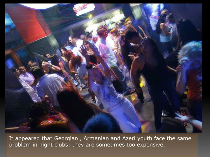 It appeared that Georgian , Armenian and Azeri youth face the same problem in night clubs: they are sometimes too expensive.