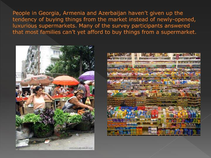 People in Georgia, Armenia and Azerbaijan haven't given up the tendency of buying things from the market instead of newly-opened, luxurious supermarkets. Many of the survey participants answered that most families can't yet afford to buy things from a supermarket.