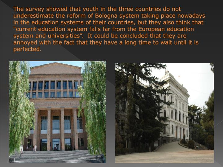 "The survey showed that youth in the three countries do not underestimate the reform of Bologna system taking place nowadays in the education systems of their countries, but they also think that ""current education system falls far from the European education system and universities"".  It could be concluded that they are annoyed with the fact that they have a long time to wait until it is perfected."