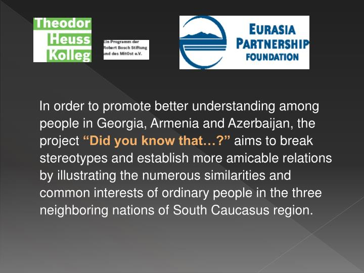 In order to promote better understanding among people in Georgia, Armenia and Azerbaijan, the pr...