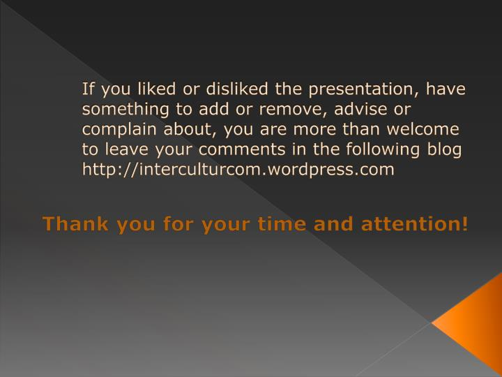 If you liked or disliked the presentation, have something to add or remove, advise or complain about, you are more than welcome to leave your comments in the following blog http://interculturcom.wordpress.com