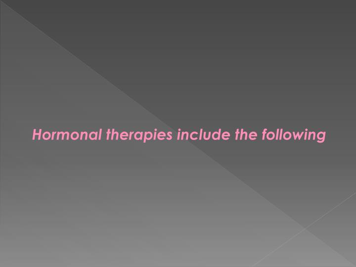 Hormonal therapies include the following