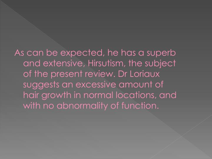 As can be expected, he has a superb and extensive, Hirsutism, the subject of the present review. Dr