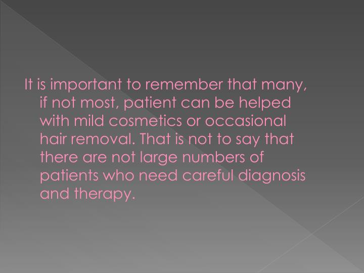 It is important to remember that many, if not most, patient can be helped with mild cosmetics or occasional hair removal. That is not to say that there are not large numbers of patients who need careful diagnosis and therapy.