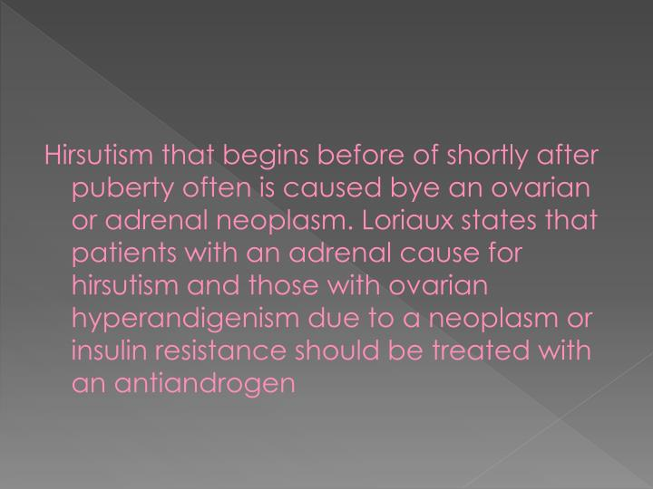 Hirsutism that begins before of shortly after puberty often is caused bye an ovarian or adrenal neoplasm.