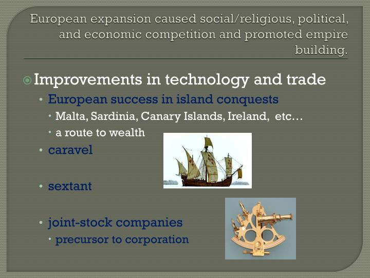 European expansion caused social/religious, political, and economic competition and promoted empire building.