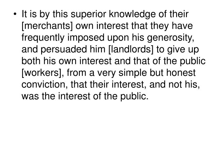 It is by this superior knowledge of their [merchants] own interest that they have frequently imposed upon his generosity, and persuaded him [landlords] to give up both his own interest and that of the public [workers], from a very simple but honest conviction, that their interest, and not his, was the interest of the public.
