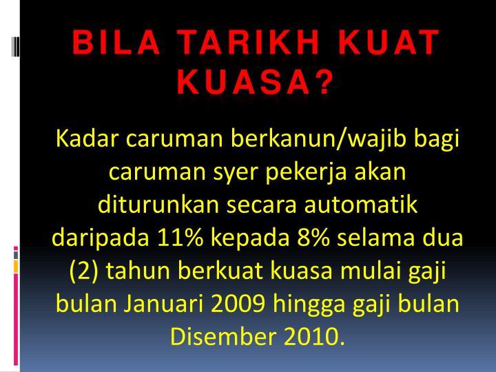 Kadar caruman berkanun/wajib bagi caruman syer pekerja akan diturunkan secara automatik daripada 11% kepada 8% selama dua (2) tahun berkuat kuasa mulai gaji bulan Januari 2009 hingga gaji bulan Disember 2010.