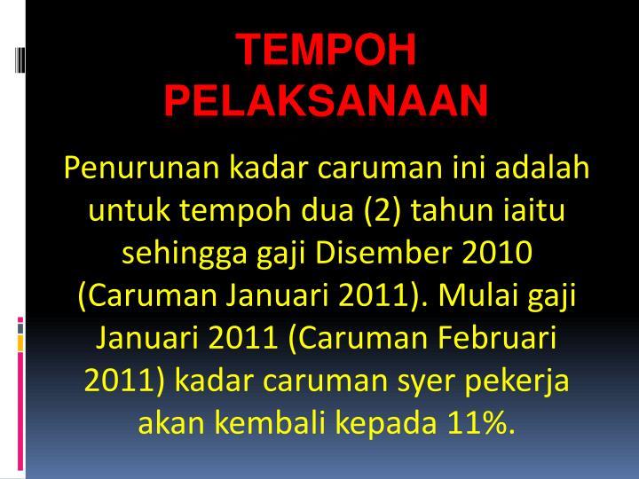 Penurunan kadar caruman ini adalah untuk tempoh dua (2) tahun iaitu sehingga gaji Disember 2010 (Caruman Januari 2011). Mulai gaji Januari 2011 (Caruman Februari 2011) kadar caruman syer pekerja akan kembali kepada 11%.