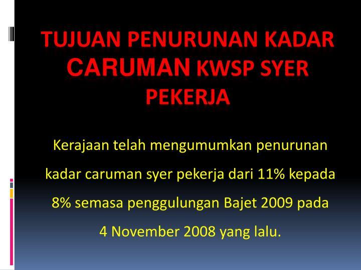 Kerajaan telah mengumumkan penurunan kadar caruman syer pekerja dari 11% kepada 8% semasa penggulungan Bajet 2009 pada