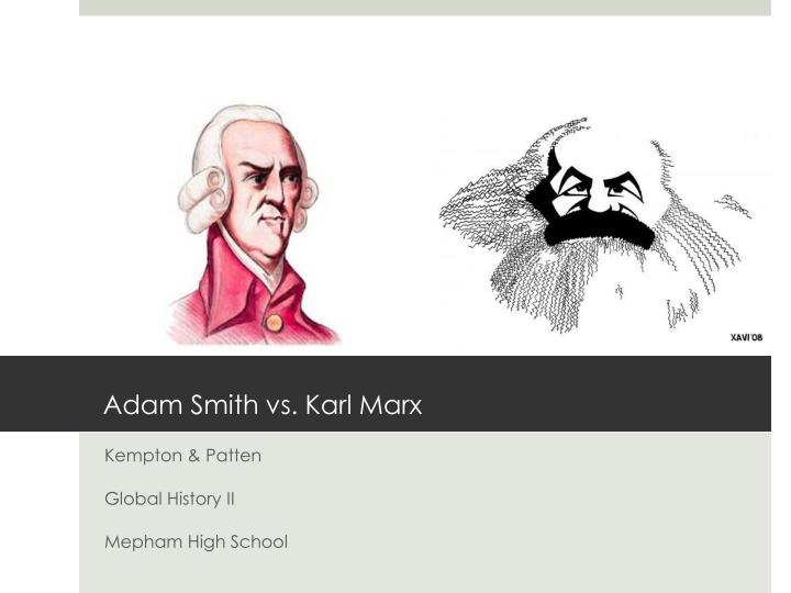 adam smith and karl marx Adam smith the philosophers karl marx robert owen the capitalist natural laws of economics law of self interest law of competition law of supply and demand people work for their own good enough goods would be produced at the lowest possible price to meet demand competition forces people to make a.