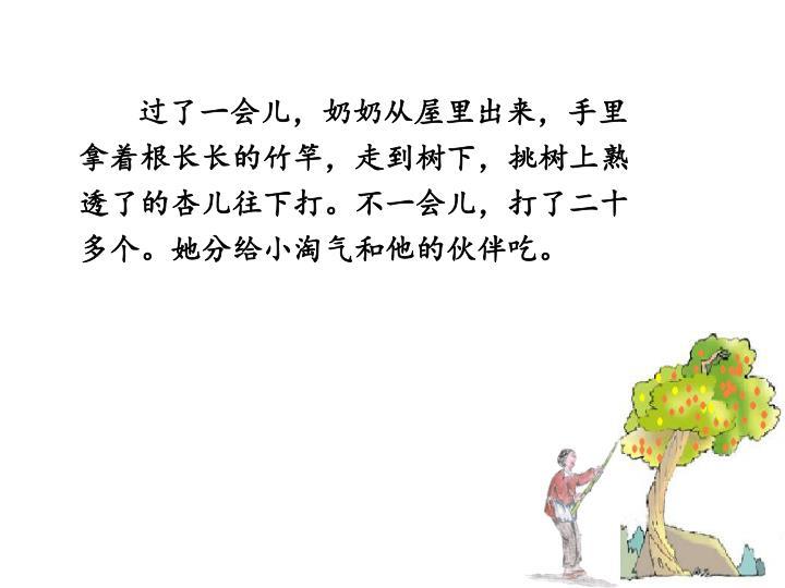 过了一会儿,奶奶从屋里出来,手里拿着根长长的竹竿,走到树下,挑树上熟透了的杏儿往下打。不一会儿,打了二十多个。她分给小淘气和他的伙伴吃。