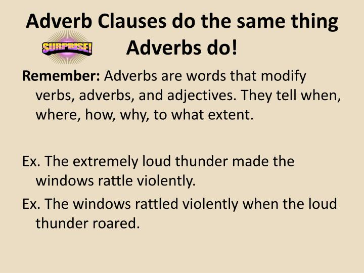 Adverb Clauses do the same thing Adverbs do!