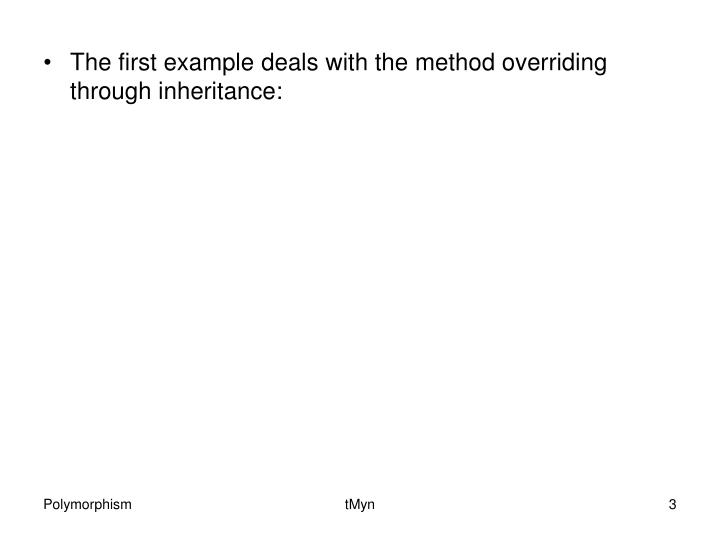 The first example deals with the method overriding through inheritance:
