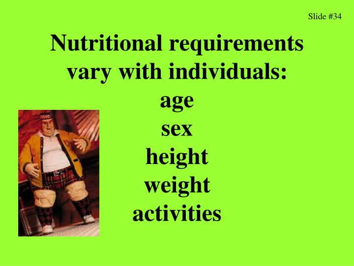 Nutritional requirements vary with individuals: