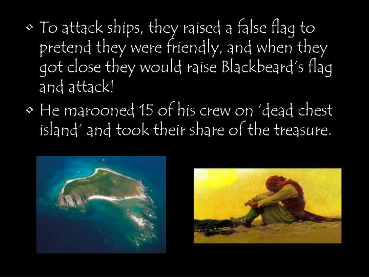 To attack ships, they raised a false flag to pretend they were friendly, and when they got close they would raise Blackbeard's flag and attack!