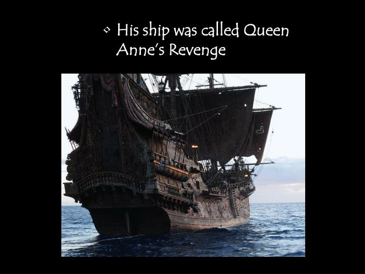 His ship was called Queen Anne's Revenge