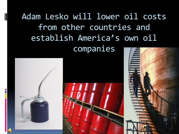 Adam Lesko will lower oil costs from other countries and establish America's own oil companies