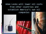 adam lesko will lower oil costs from other countries and establish america s own oil companies