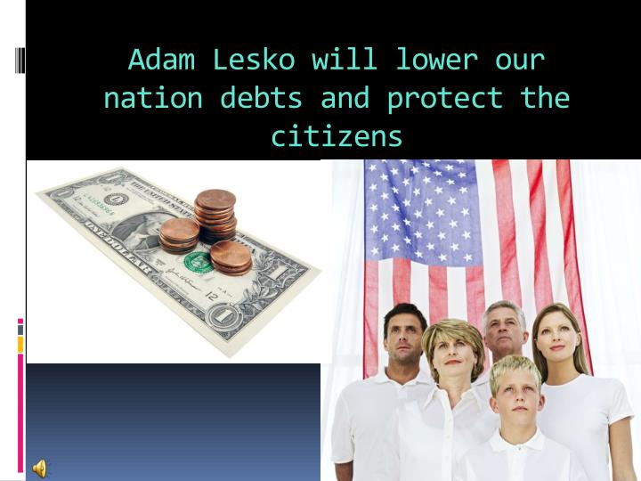 Adam Lesko will lower our nation debts and protect the citizens