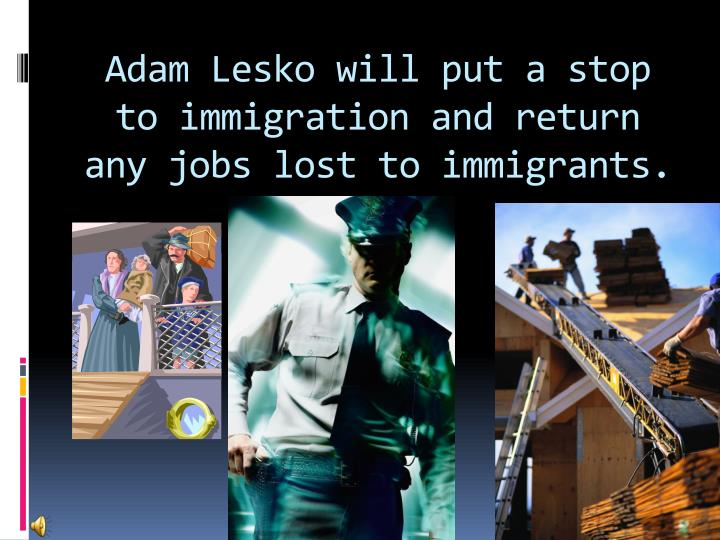 Adam Lesko will put a stop to immigration and return any jobs lost to immigrants.