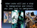 adam lesko will put a stop to immigration and return any jobs lost to immigrants