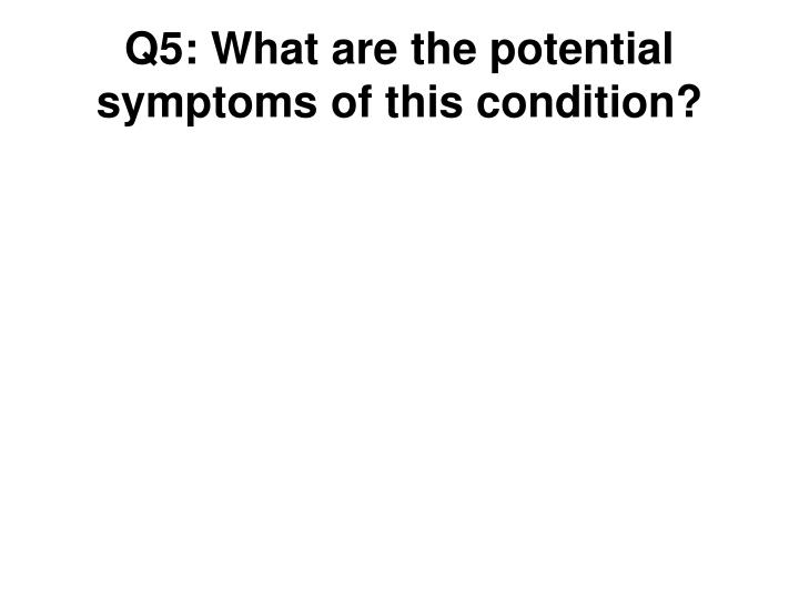 Q5: What are the potential symptoms of this condition?