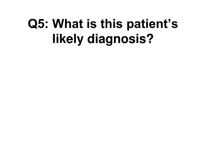 Q5: What is this patient's likely diagnosis?