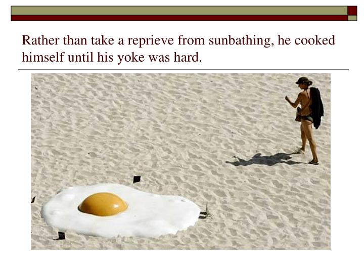 Rather than take a reprieve from sunbathing, he cooked himself until his yoke was hard.