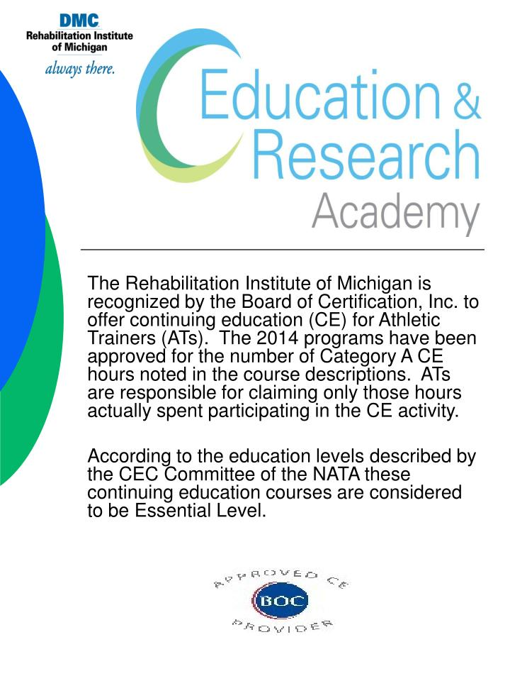 The Rehabilitation Institute of Michigan is recognized by the Board of Certification, Inc. to offer continuing education (CE) for Athletic Trainers (ATs).  The 2014 programs have been approved for the number of Category A CE hours noted in the course descriptions.  ATs are responsible for claiming only those hours actually spent participating in the CE activity.