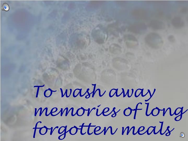 To wash away memories of
