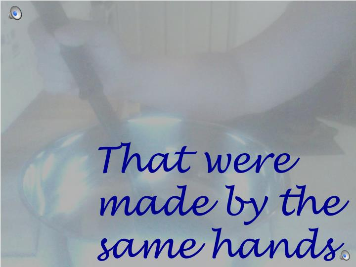 That were made by the same hands