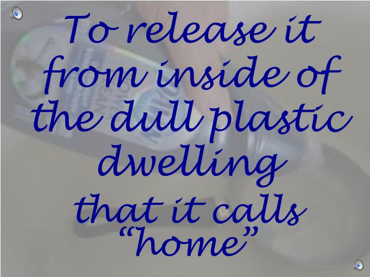 To release it from inside of the dull plastic dwelling