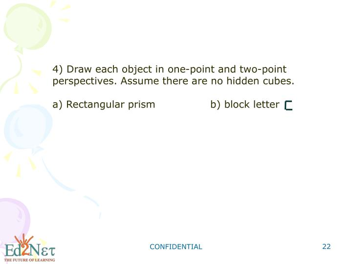 4) Draw each object in one-point and two-point perspectives. Assume there are no hidden cubes.