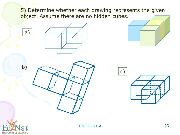 5) Determine whether each drawing represents the given object. Assume there are no hidden cubes.