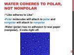 water coheres to polar not nonpolar