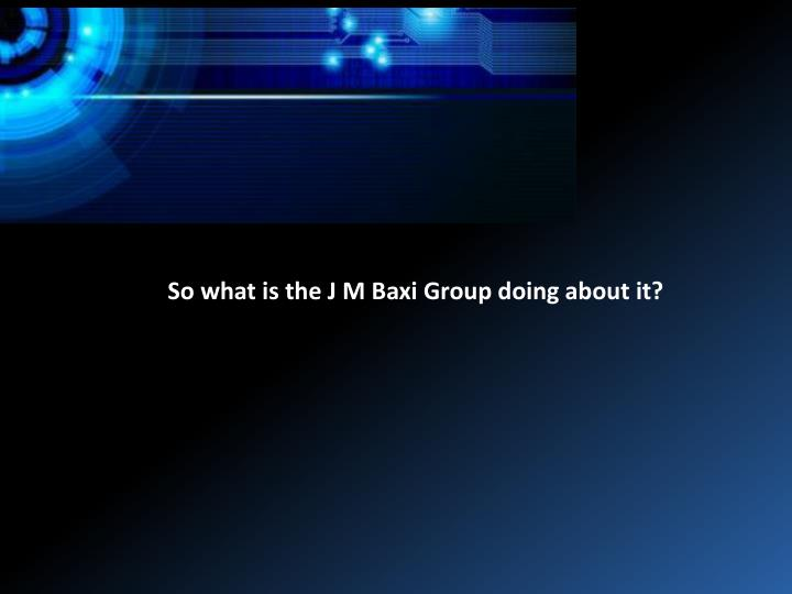 So what is the J M Baxi Group doing about it?