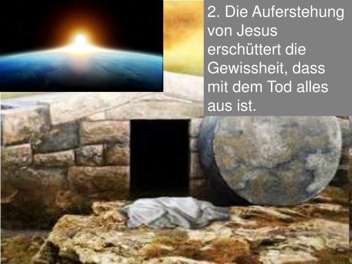 2. Die Auferstehung von Jesus erschüttert die Gewissheit, dass mit dem Tod alles aus ist.