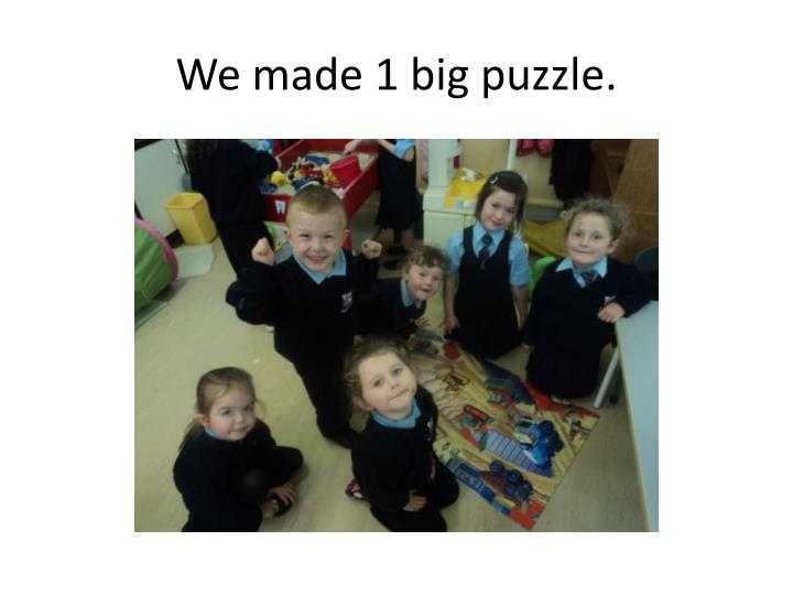 We made 1 big puzzle