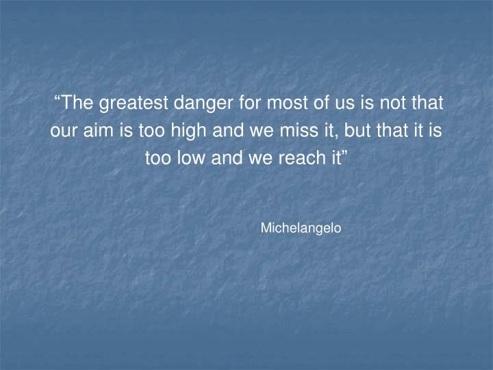 """The greatest danger for most of us is not that"