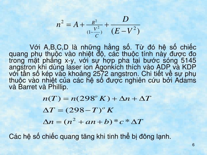Với A,B,C,D là những hằng số. Từ đó hệ số chiếc quang phụ thuộc vào nhiệt độ, các thuộc tính này được đo trong mặt phẳng x-y, với sự hợp pha tại bước sóng 5145 angstron khi dùng laser ion Agonkích thích vào ADP và KDP với tần số kép vào khoảng 2572 angstron. Chi tiết về sự phụ thuộc vào nhiệt của các hệ số được nghiên cứu bởi Adams và Barret và Phillip.