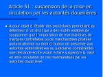 article 51 suspension de la mise en circulation par les autorit s douani res