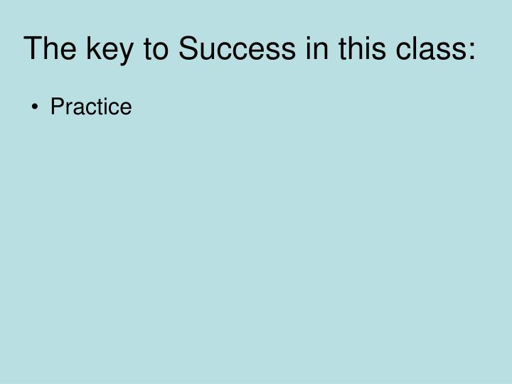 The key to Success in this class: