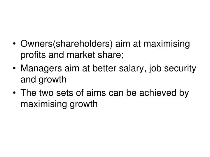 Owners(shareholders) aim at maximising profits and market share;