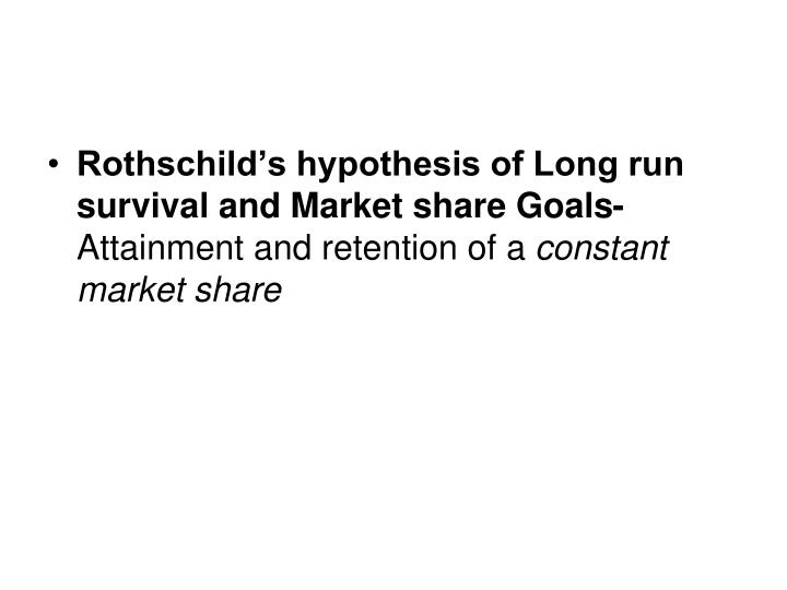 Rothschild's hypothesis of Long run survival and Market share Goals-