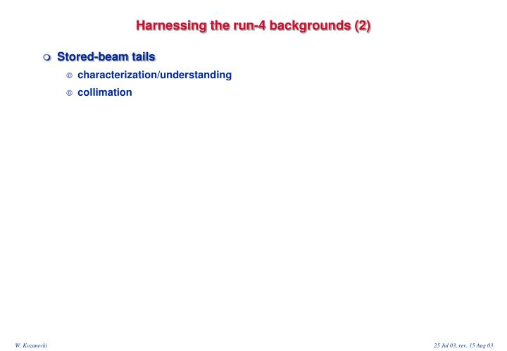 Harnessing the run-4 backgrounds (2)