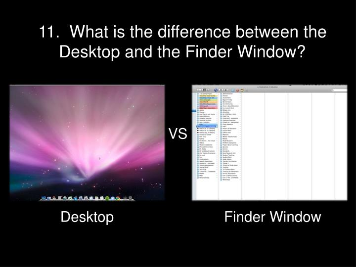 11.  What is the difference between the Desktop and the Finder Window?