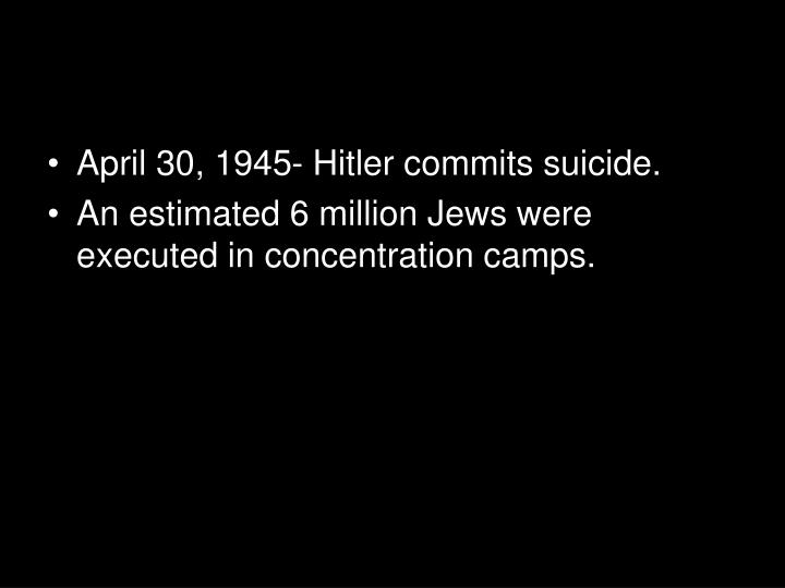 April 30, 1945- Hitler commits suicide.