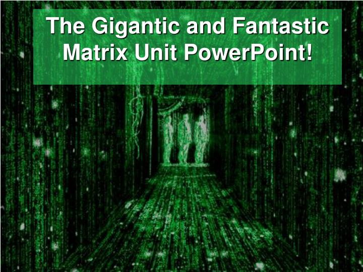 The gigantic and fantastic matrix unit powerpoint